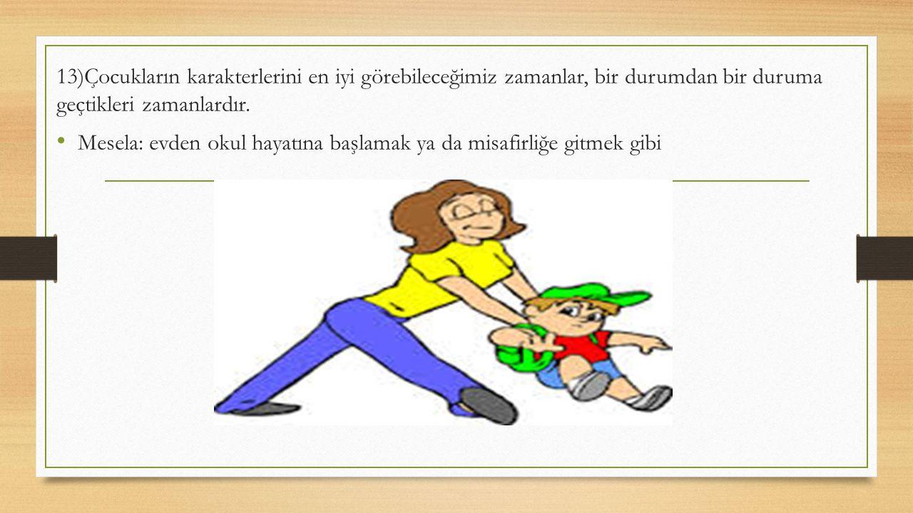 13)Çocukların karakterlerini en iyi görebileceğimiz zamanlar, bir durumdan bir duruma geçtikleri zamanlardır. Mesela: evden okul hayatına başlamak ya