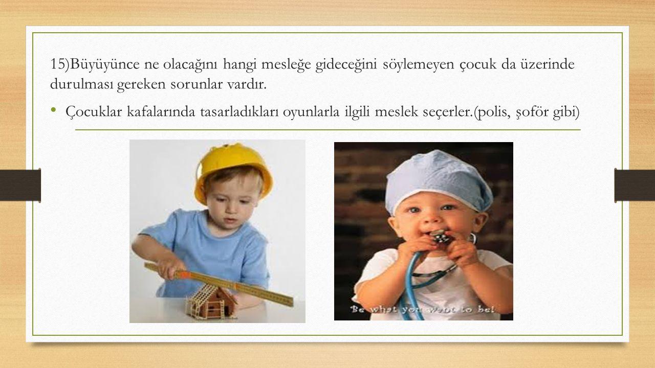 15)Büyüyünce ne olacağını hangi mesleğe gideceğini söylemeyen çocuk da üzerinde durulması gereken sorunlar vardır. Çocuklar kafalarında tasarladıkları