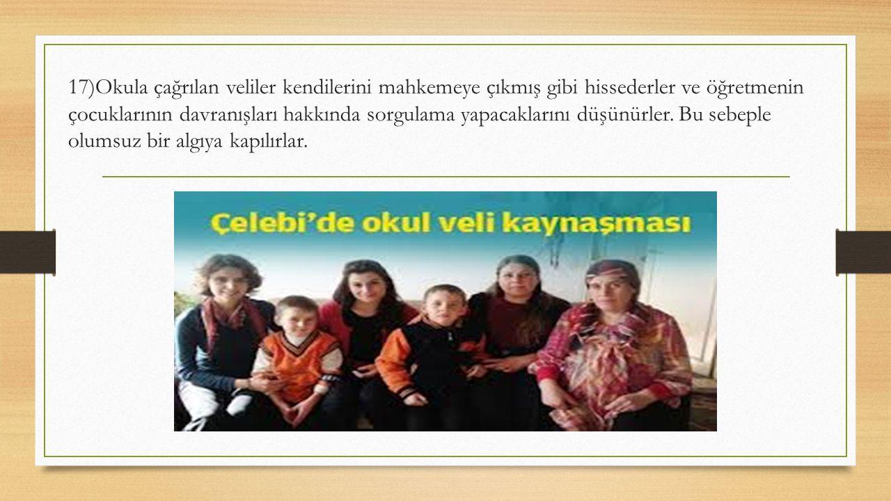 17)Okula çağrılan veliler kendilerini mahkemeye çıkmış gibi hissederler ve öğretmenin çocuklarının davranışları hakkında sorgulama yapacaklarını düşünürler.