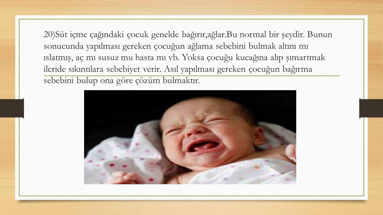 20)Süt içme çağındaki çocuk genelde bağırır,ağlar.Bu normal bir şeydir. Bunun sonucunda yapılması gereken çocuğun ağlama sebebini bulmak altını mı ısl