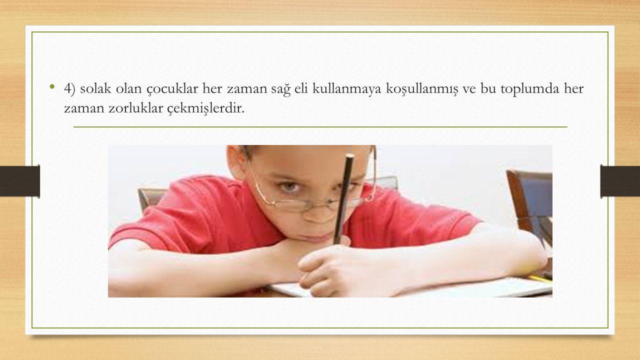 4) solak olan çocuklar her zaman sağ eli kullanmaya koşullanmış ve bu toplumda her zaman zorluklar çekmişlerdir.