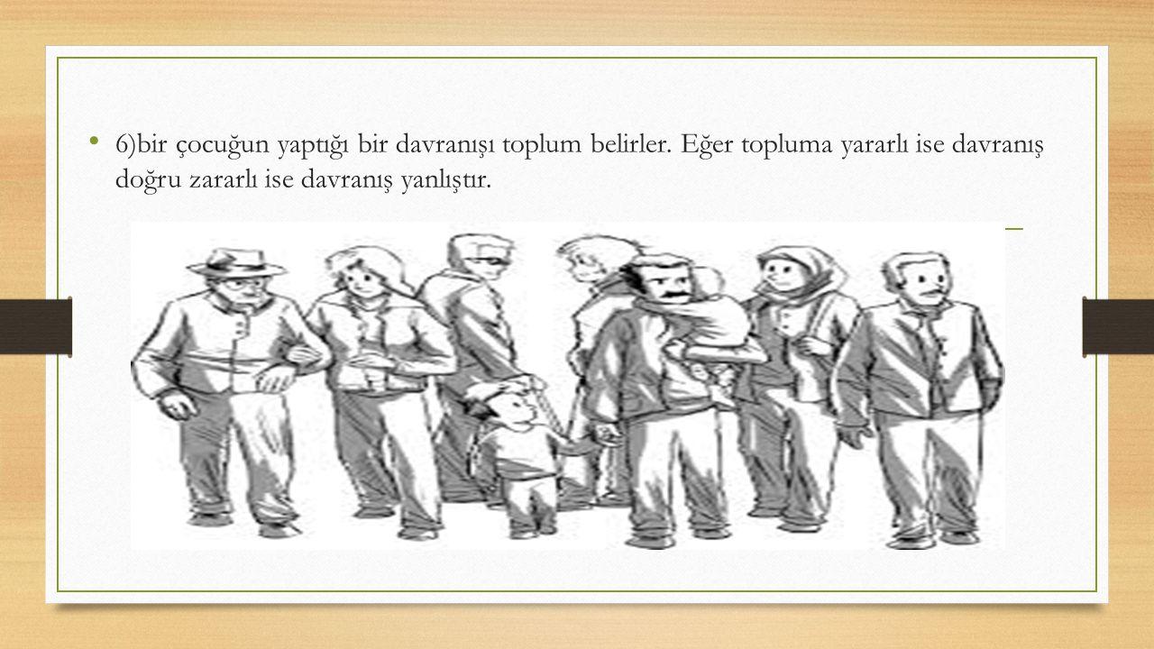 6)bir çocuğun yaptığı bir davranışı toplum belirler. Eğer topluma yararlı ise davranış doğru zararlı ise davranış yanlıştır.