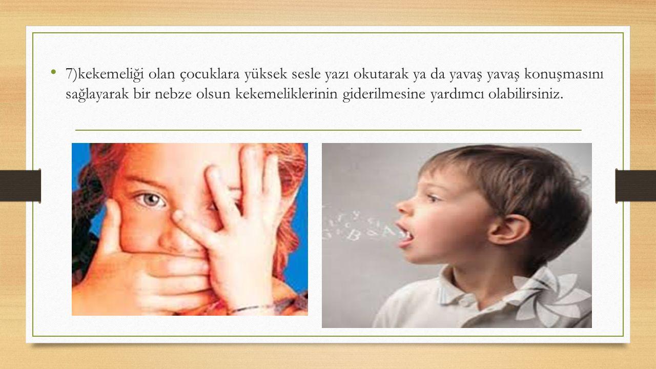 7)kekemeliği olan çocuklara yüksek sesle yazı okutarak ya da yavaş yavaş konuşmasını sağlayarak bir nebze olsun kekemeliklerinin giderilmesine yardımc