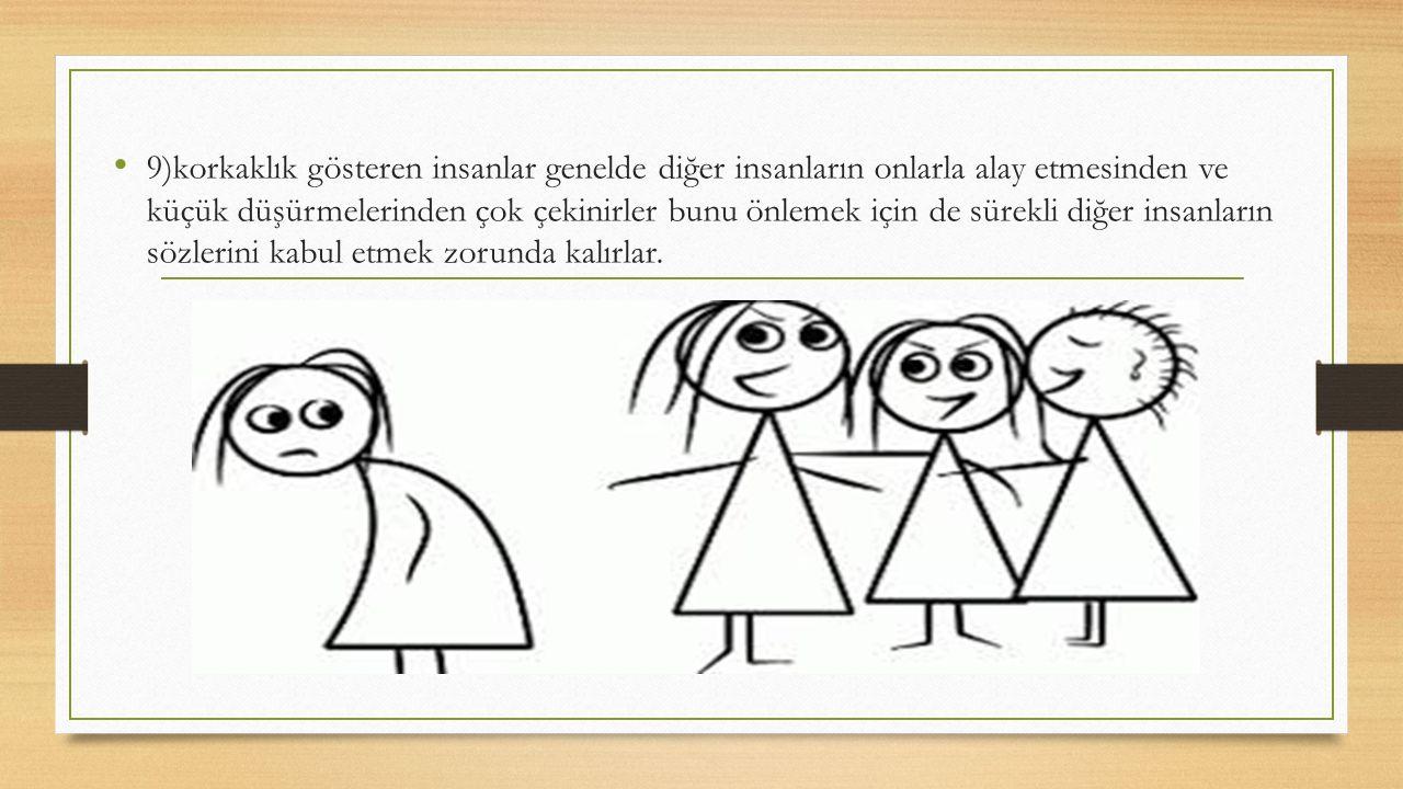 9)korkaklık gösteren insanlar genelde diğer insanların onlarla alay etmesinden ve küçük düşürmelerinden çok çekinirler bunu önlemek için de sürekli di