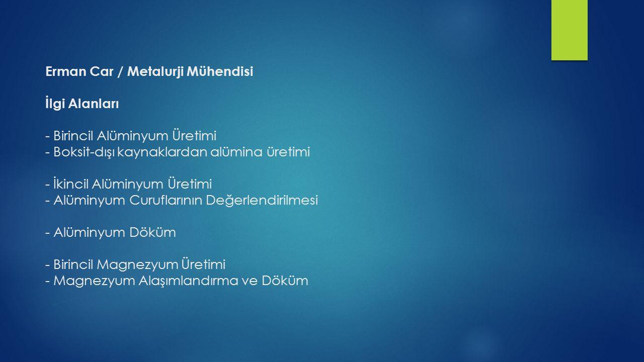 Erman Car / Metalurji Mühendisi İlgi Alanları - Birincil Alüminyum Üretimi - Boksit-dışı kaynaklardan alümina üretimi - İkincil Alüminyum Üretimi - Al