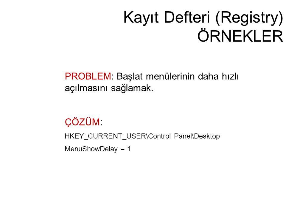Kayıt Defteri (Registry) ÖRNEKLER PROBLEM: Başlat menülerinin daha hızlı açılmasını sağlamak. ÇÖZÜM: HKEY_CURRENT_USER\Control Panel\Desktop MenuShowD