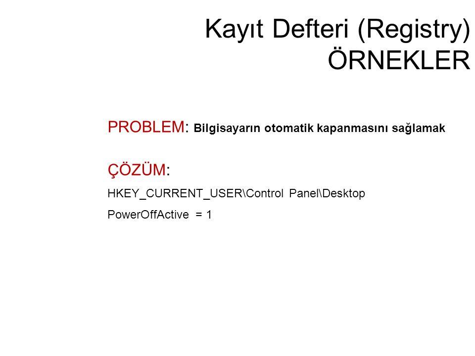 Kayıt Defteri (Registry) ÖRNEKLER PROBLEM: Bilgisayarın otomatik kapanmasını sağlamak ÇÖZÜM: HKEY_CURRENT_USER\Control Panel\Desktop PowerOffActive =