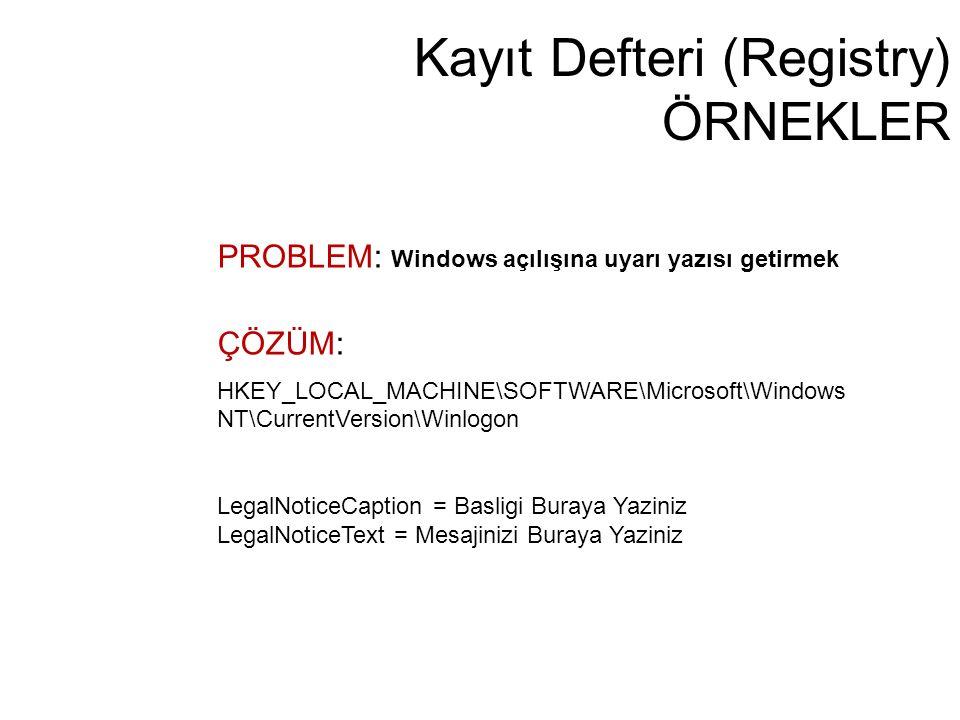 Kayıt Defteri (Registry) ÖRNEKLER PROBLEM: Windows açılışına uyarı yazısı getirmek ÇÖZÜM: HKEY_LOCAL_MACHINE\SOFTWARE\Microsoft\Windows NT\CurrentVers