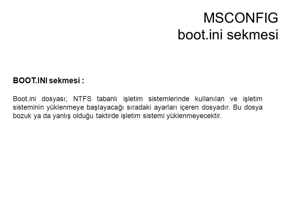 MSCONFIG boot.ini sekmesi BOOT.INI sekmesi : Boot.ini dosyası; NTFS tabanlı işletim sistemlerinde kullanılan ve işletim sisteminin yüklenmeye başlayac