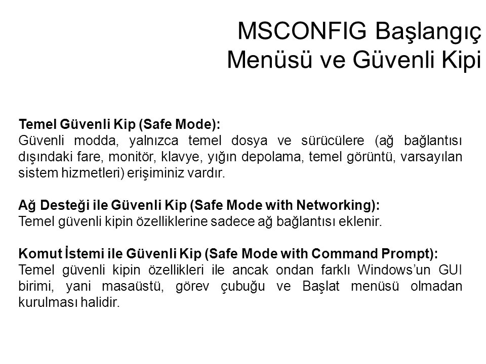 Temel Güvenli Kip (Safe Mode): Güvenli modda, yalnızca temel dosya ve sürücülere (ağ bağlantısı dışındaki fare, monitör, klavye, yığın depolama, temel