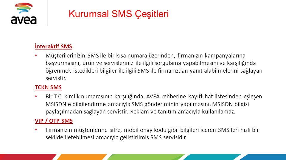 Kurumsal SMS Çeşitleri İnteraktif SMS Müşterilerinizin SMS ile bir kısa numara üzerinden, firmanızın kampanyalarına başvurmasını, ürün ve servisleriniz ile ilgili sorgulama yapabilmesini ve karşılığında öğrenmek istedikleri bilgiler ile ilgili SMS ile firmanızdan yanıt alabilmelerini sağlayan servistir.