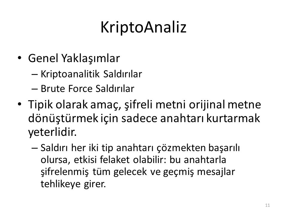 Kriptoanalitik Saldırılar  ciphertext only only know algorithm & ciphertext, is statistical, know or can identify plaintext Encryption algorithm Ciphertext to be decoded  known plaintext know/suspect plaintext & ciphertext Encryption algorithm Ciphertext to be decoded One or more plaintext–ciphertext pairs formed with the secret key Encryption algorithm Ciphertext to be decoded Plaintext message chosen by cryptanalyst, together with its corresponding ciphertext generated with the secret key  chosen plaintext select plaintext and obtain ciphertext  chosen ciphertext select ciphertext and obtain plaintext Encryption algorithm Ciphertext to be decoded Purported ciphertext chosen by cryptanalyst, together with its corresponding decrypted plaintext generated with the secret key  chosen text select plaintext or ciphertext to en/decrypt Encryption algorithm Ciphertext to be decoded Plaintext message chosen by cryptanalyst, together with its corresponding ciphertext generated with the secret key Purported ciphertext chosen by cryptanalyst, together with its corresponding decrypted plaintext generated with the secret key 12