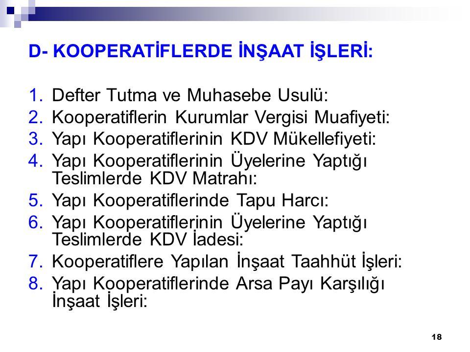 18 D- KOOPERATİFLERDE İNŞAAT İŞLERİ: 1.Defter Tutma ve Muhasebe Usulü: 2.Kooperatiflerin Kurumlar Vergisi Muafiyeti: 3.Yapı Kooperatiflerinin KDV Müke