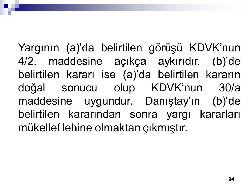 34 Yargının (a)'da belirtilen görüşü KDVK'nun 4/2. maddesine açıkça aykırıdır. (b)'de belirtilen kararı ise (a)'da belirtilen kararın doğal sonucu olu