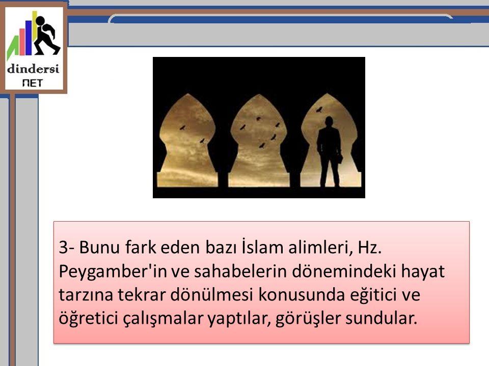 3- Bunu fark eden bazı İslam alimleri, Hz. Peygamber'in ve sahabelerin dönemindeki hayat tarzına tekrar dönülmesi konusunda eğitici ve öğretici çalışm