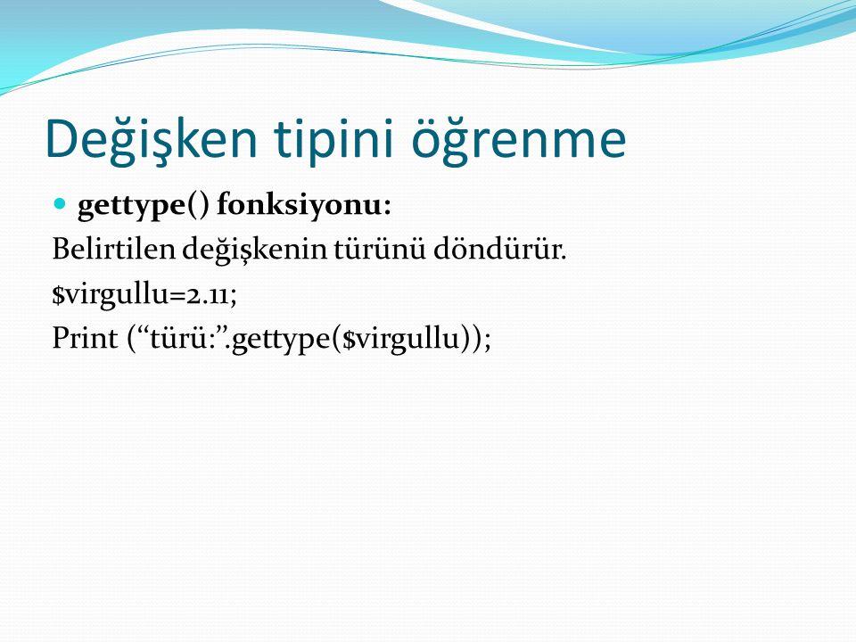 Değişken tipini öğrenme gettype() fonksiyonu: Belirtilen değişkenin türünü döndürür. $virgullu=2.11; Print (''türü:''.gettype($virgullu));