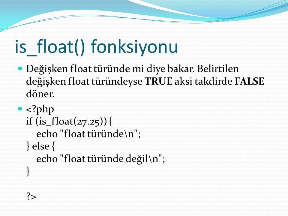 is_float() fonksiyonu Değişken float türünde mi diye bakar. Belirtilen değişken float türündeyse TRUE aksi takdirde FALSE döner.