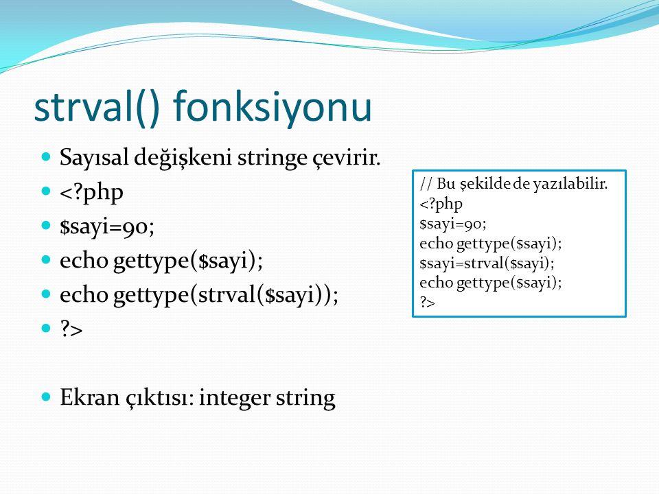 strval() fonksiyonu Sayısal değişkeni stringe çevirir. <?php $sayi=90; echo gettype($sayi); echo gettype(strval($sayi)); ?> Ekran çıktısı: integer str