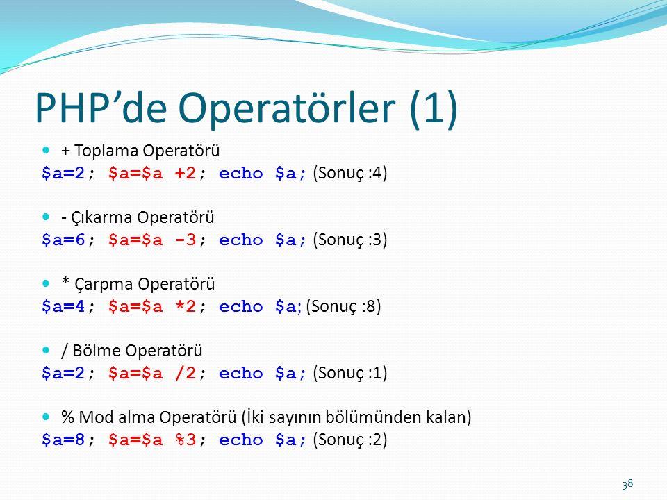 PHP'de Operatörler (1) + Toplama Operatörü $a=2; $a=$a +2; echo $a; (Sonuç :4) - Çıkarma Operatörü $a=6; $a=$a -3; echo $a; (Sonuç :3) * Çarpma Operatörü $a=4; $a=$a *2; echo $a ; (Sonuç :8) / Bölme Operatörü $a=2; $a=$a /2; echo $a; (Sonuç :1) % Mod alma Operatörü (İki sayının bölümünden kalan) $a=8; $a=$a %3; echo $a; (Sonuç :2) 38