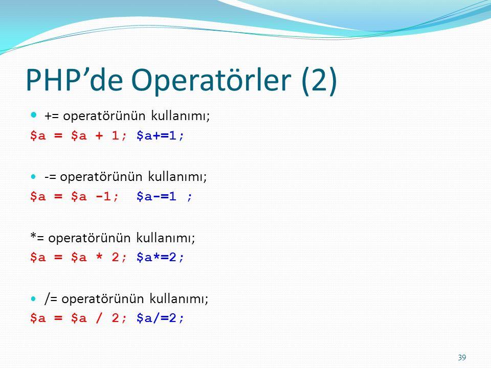 PHP'de Operatörler (2) += operatörünün kullanımı; $a = $a + 1; $a+=1; -= operatörünün kullanımı; $a = $a -1; $a-=1 ; *= operatörünün kullanımı; $a = $