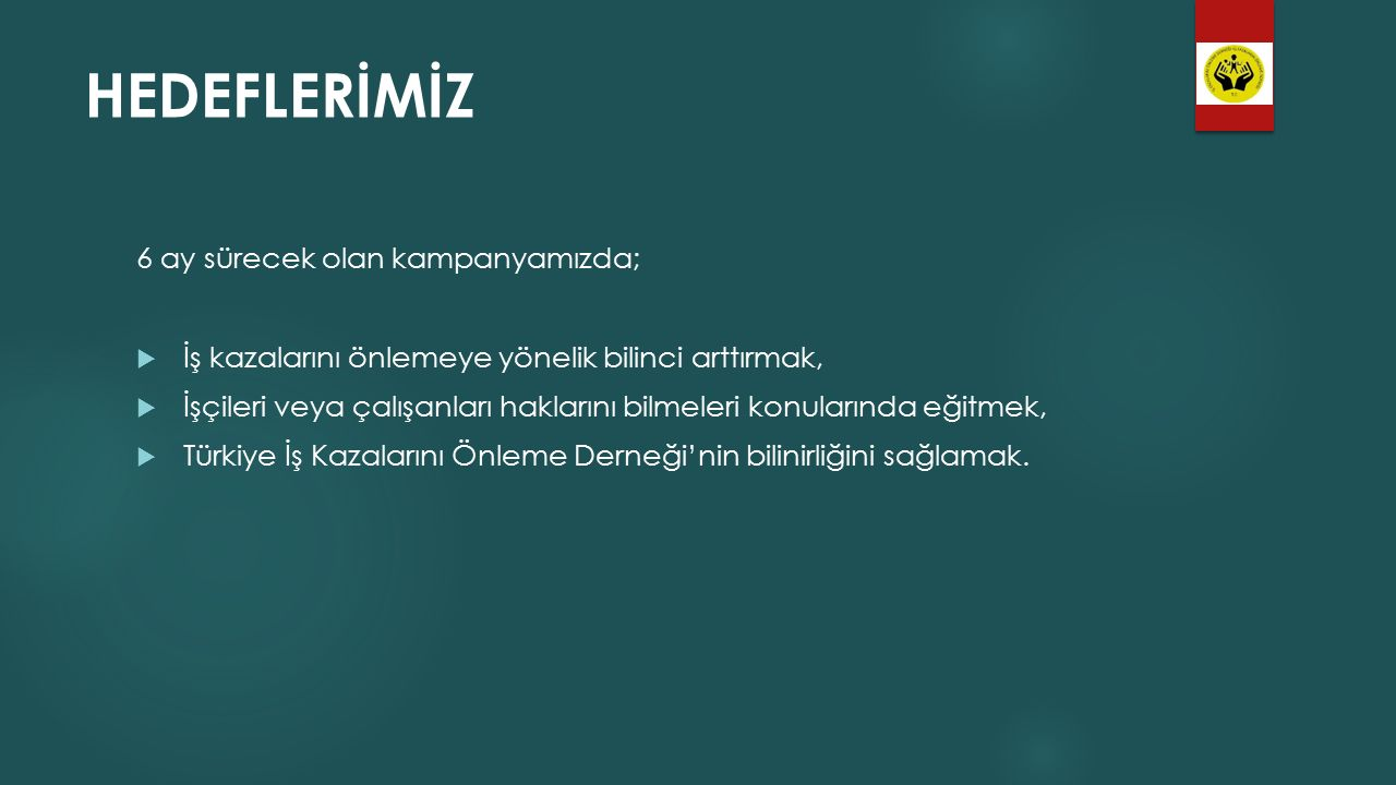 HEDEFLERİMİZ 6 ay sürecek olan kampanyamızda;  İş kazalarını önlemeye yönelik bilinci arttırmak,  İşçileri veya çalışanları haklarını bilmeleri konularında eğitmek,  Türkiye İş Kazalarını Önleme Derneği'nin bilinirliğini sağlamak.