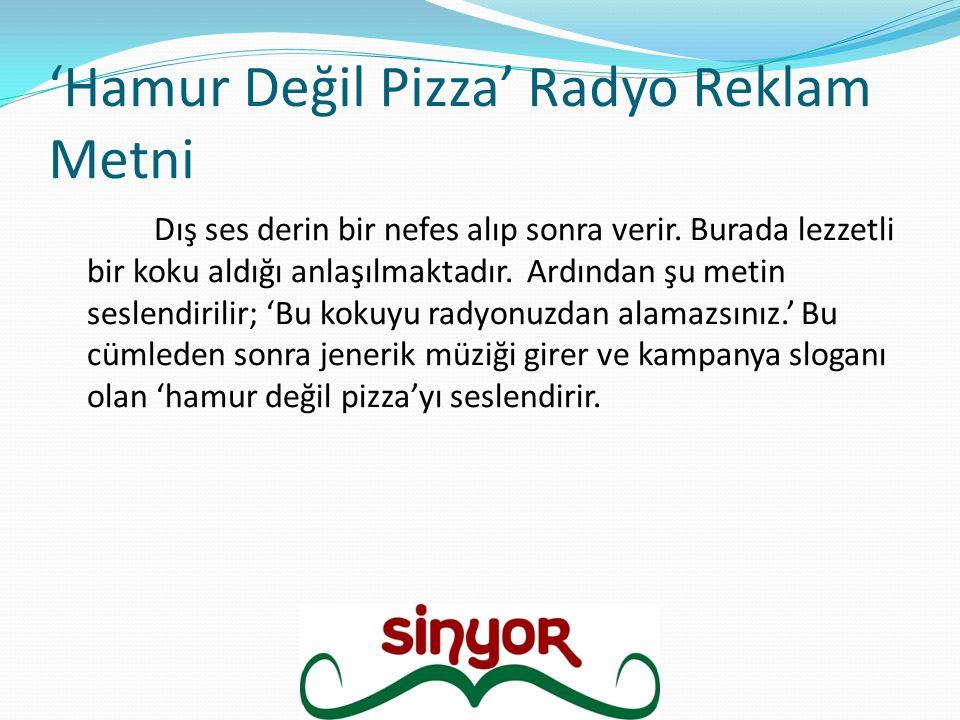 'Hamur Değil Pizza' Radyo Reklam Metni Dış ses derin bir nefes alıp sonra verir. Burada lezzetli bir koku aldığı anlaşılmaktadır. Ardından şu metin se