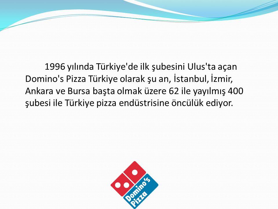 1996 yılında Türkiye'de ilk şubesini Ulus'ta açan Domino's Pizza Türkiye olarak şu an, İstanbul, İzmir, Ankara ve Bursa başta olmak üzere 62 ile yayıl