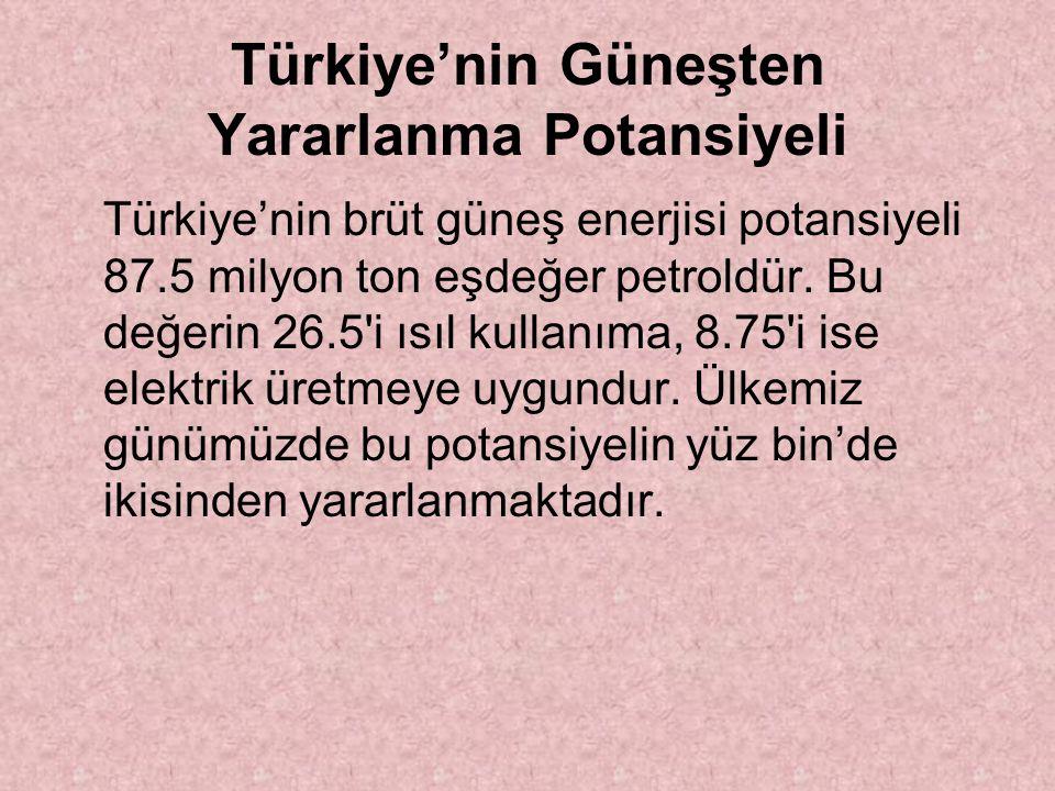 Türkiye'nin Güneşten Yararlanma Potansiyeli Türkiye'nin brüt güneş enerjisi potansiyeli 87.5 milyon ton eşdeğer petroldür.