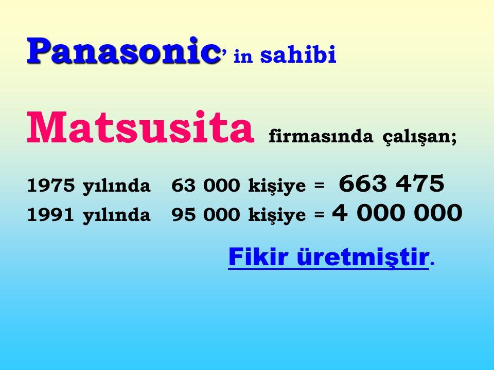 Panasonic Panasonic ' in sahibi Matsusita firmasında çalışan; 1975 yılında 63 000 kişiye = 663 475 1991 yılında 95 000 kişiye = 4 000 000 Fikir üretmiştir.