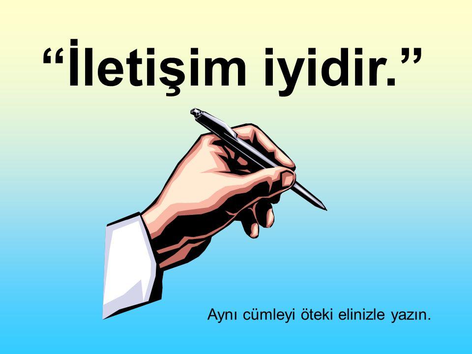 İletişim iyidir. Aynı cümleyi öteki elinizle yazın.
