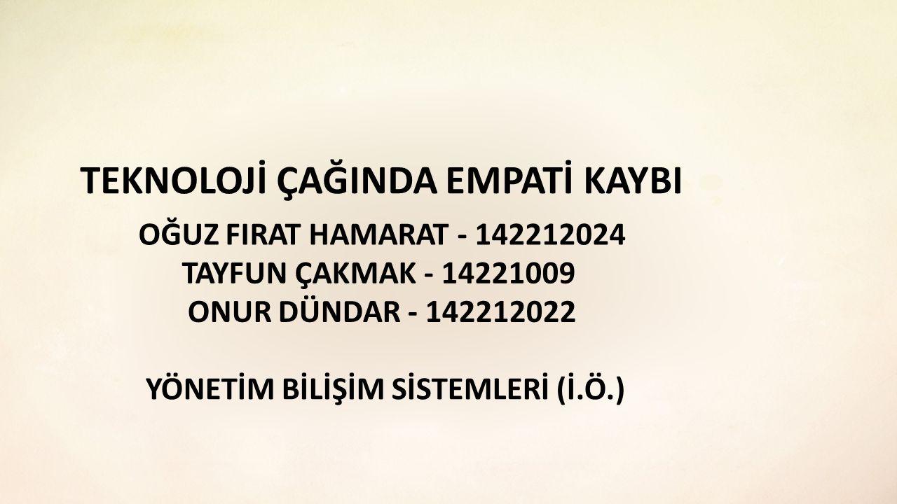 TEKNOLOJİ ÇAĞINDA EMPATİ KAYBI OĞUZ FIRAT HAMARAT - 142212024 TAYFUN ÇAKMAK - 14221009 ONUR DÜNDAR - 142212022 YÖNETİM BİLİŞİM SİSTEMLERİ (İ.Ö.)