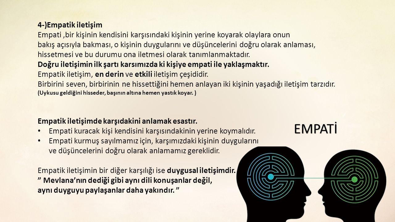 4-)Empatik iletişim Empati,bir kişinin kendisini karşısındaki kişinin yerine koyarak olaylara onun bakış açısıyla bakması, o kişinin duygularını ve dü