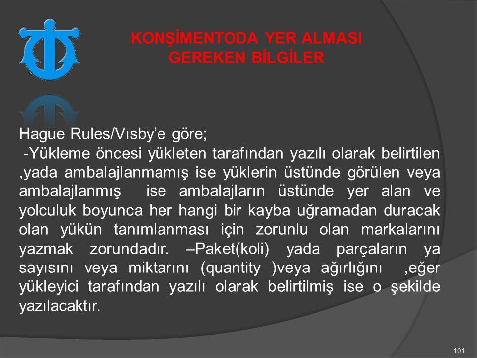 101 Hague Rules/Vısby'e göre; -Yükleme öncesi yükleten tarafından yazılı olarak belirtilen,yada ambalajlanmamış ise yüklerin üstünde görülen veya ambalajlanmış ise ambalajların üstünde yer alan ve yolculuk boyunca her hangi bir kayba uğramadan duracak olan yükün tanımlanması için zorunlu olan markalarını yazmak zorundadır.