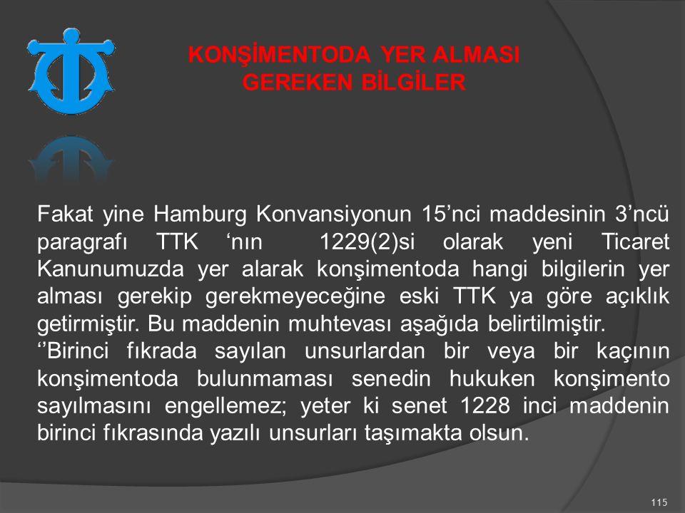 115 Fakat yine Hamburg Konvansiyonun 15'nci maddesinin 3'ncü paragrafı TTK 'nın 1229(2)si olarak yeni Ticaret Kanunumuzda yer alarak konşimentoda hangi bilgilerin yer alması gerekip gerekmeyeceğine eski TTK ya göre açıklık getirmiştir.