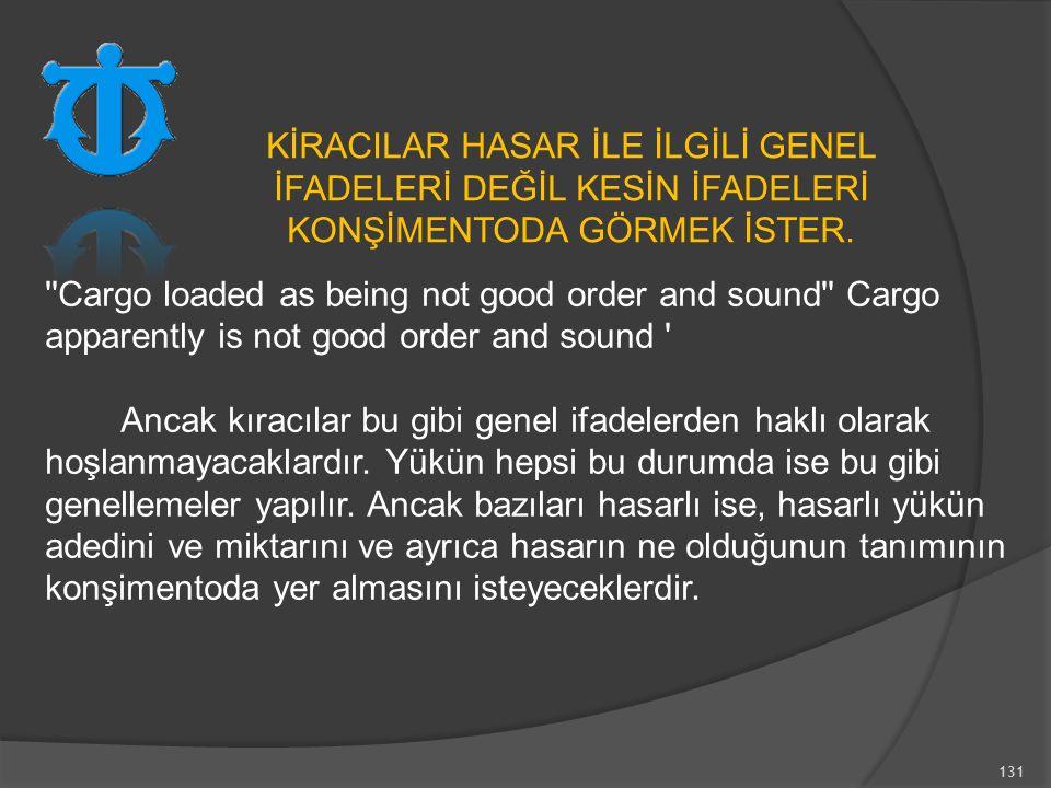 131 Cargo loaded as being not good order and sound Cargo apparently is not good order and sound Ancak kıracılar bu gibi genel ifadelerden haklı olarak hoşlanmayacaklardır.