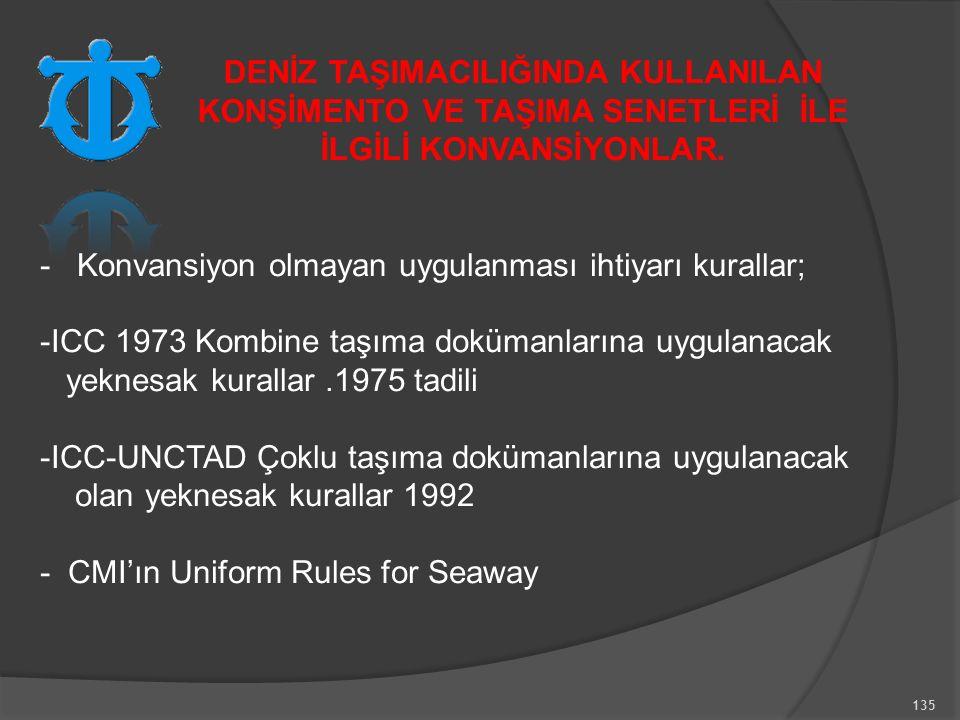 135 - Konvansiyon olmayan uygulanması ihtiyarı kurallar; -ICC 1973 Kombine taşıma dokümanlarına uygulanacak yeknesak kurallar.1975 tadili -ICC-UNCTAD Çoklu taşıma dokümanlarına uygulanacak olan yeknesak kurallar 1992 - CMI'ın Uniform Rules for Seaway DENİZ TAŞIMACILIĞINDA KULLANILAN KONŞİMENTO VE TAŞIMA SENETLERİ İLE İLGİLİ KONVANSİYONLAR.