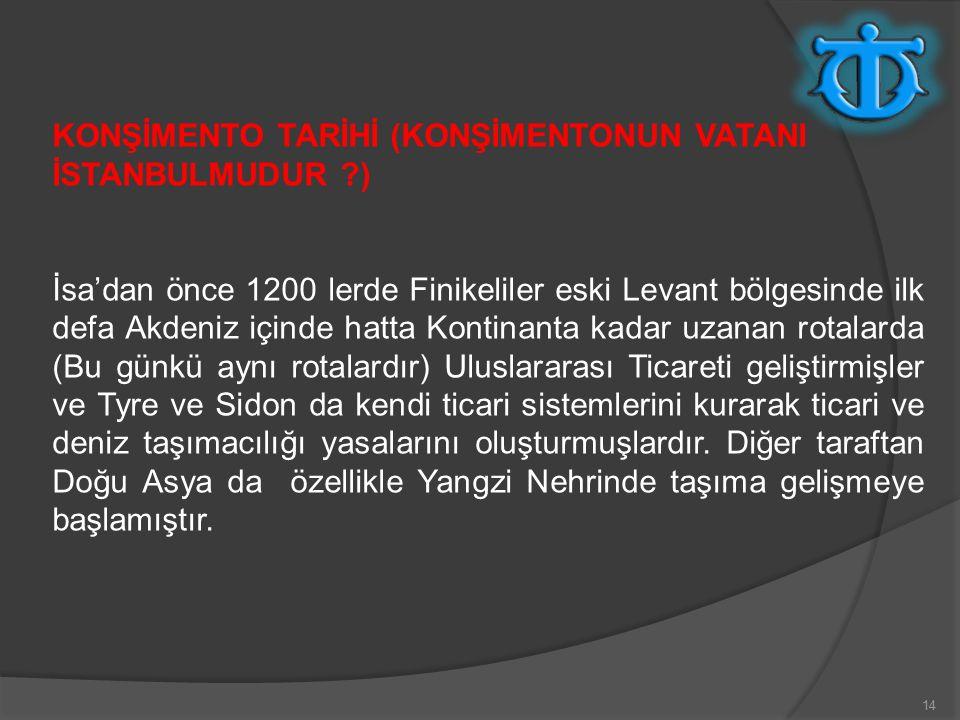 14 KONŞİMENTO TARİHİ (KONŞİMENTONUN VATANI İSTANBULMUDUR ?) İsa'dan önce 1200 lerde Finikeliler eski Levant bölgesinde ilk defa Akdeniz içinde hatta Kontinanta kadar uzanan rotalarda (Bu günkü aynı rotalardır) Uluslararası Ticareti geliştirmişler ve Tyre ve Sidon da kendi ticari sistemlerini kurarak ticari ve deniz taşımacılığı yasalarını oluşturmuşlardır.