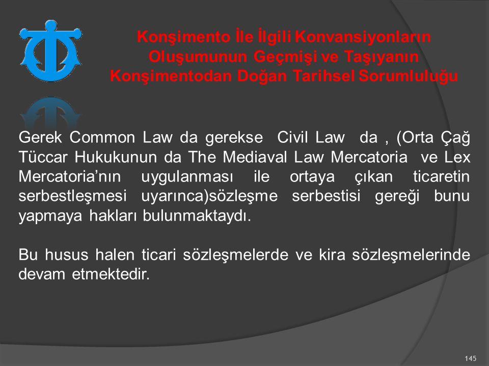 145 Gerek Common Law da gerekse Civil Law da, (Orta Çağ Tüccar Hukukunun da The Mediaval Law Mercatoria ve Lex Mercatoria'nın uygulanması ile ortaya çıkan ticaretin serbestleşmesi uyarınca)sözleşme serbestisi gereği bunu yapmaya hakları bulunmaktaydı.
