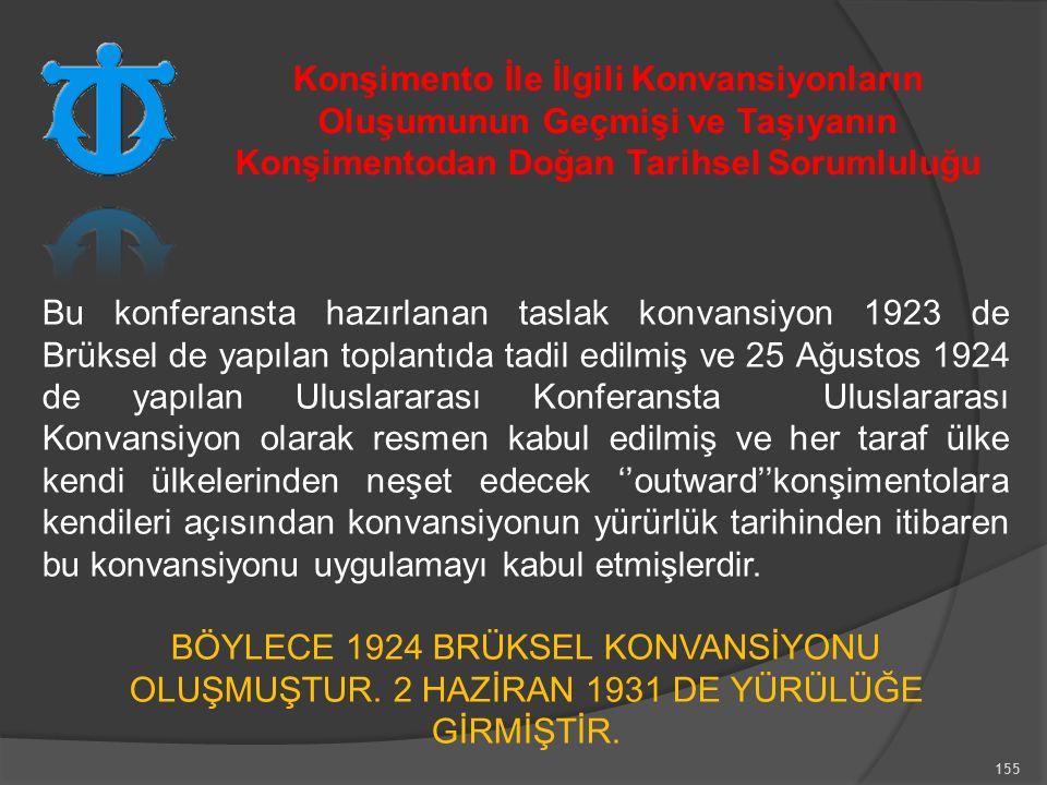 155 Bu konferansta hazırlanan taslak konvansiyon 1923 de Brüksel de yapılan toplantıda tadil edilmiş ve 25 Ağustos 1924 de yapılan Uluslararası Konferansta Uluslararası Konvansiyon olarak resmen kabul edilmiş ve her taraf ülke kendi ülkelerinden neşet edecek ''outward''konşimentolara kendileri açısından konvansiyonun yürürlük tarihinden itibaren bu konvansiyonu uygulamayı kabul etmişlerdir.