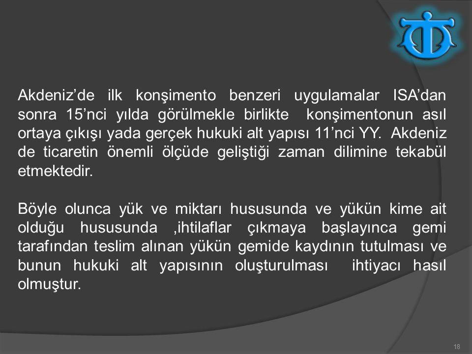 18 Akdeniz'de ilk konşimento benzeri uygulamalar ISA'dan sonra 15'nci yılda görülmekle birlikte konşimentonun asıl ortaya çıkışı yada gerçek hukuki alt yapısı 11'nci YY.
