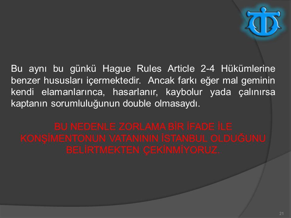 21 Bu aynı bu günkü Hague Rules Article 2-4 Hükümlerine benzer hususları içermektedir.
