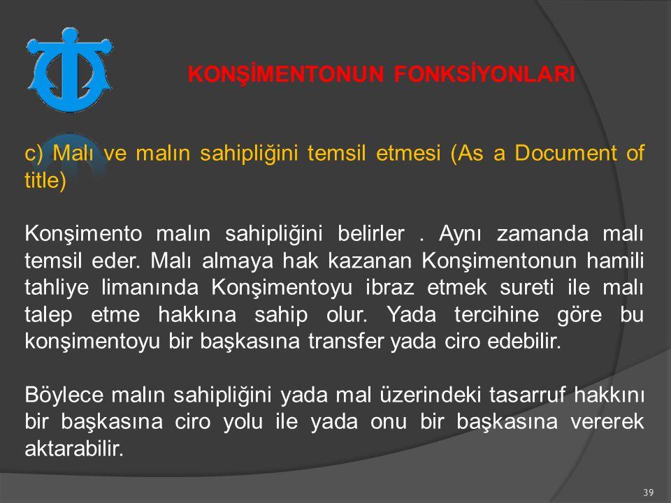 39 c) Malı ve malın sahipliğini temsil etmesi (As a Document of title) Konşimento malın sahipliğini belirler.