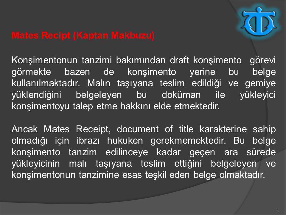 4 Mates Recipt (Kaptan Makbuzu) Konşimentonun tanzimi bakımından draft konşimento görevi görmekte bazen de konşimento yerine bu belge kullanılmaktadır.