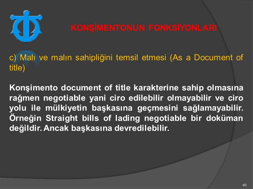 40 c) Malı ve malın sahipliğini temsil etmesi (As a Document of title) Konşimento document of title karakterine sahip olmasına rağmen negotiable yani ciro edilebilir olmayabilir ve ciro yolu ile mülkiyetin başkasına geçmesini sağlamayabilir.