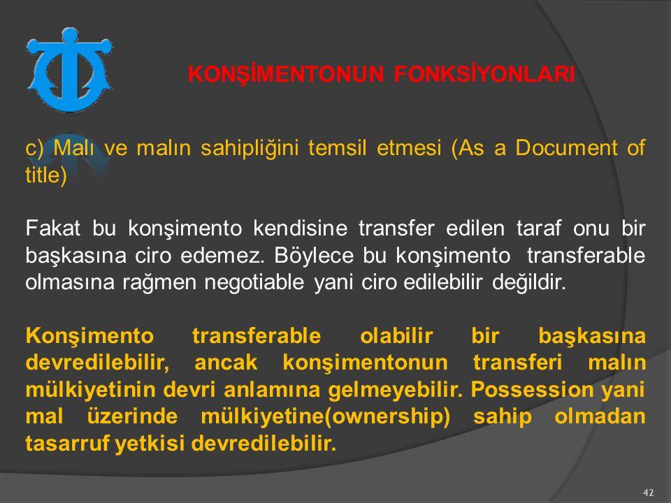 42 c) Malı ve malın sahipliğini temsil etmesi (As a Document of title) Fakat bu konşimento kendisine transfer edilen taraf onu bir başkasına ciro edemez.