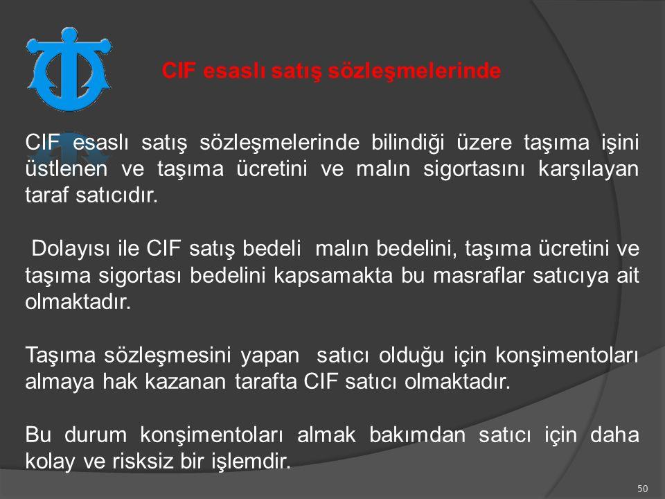 50 CIF esaslı satış sözleşmelerinde bilindiği üzere taşıma işini üstlenen ve taşıma ücretini ve malın sigortasını karşılayan taraf satıcıdır.