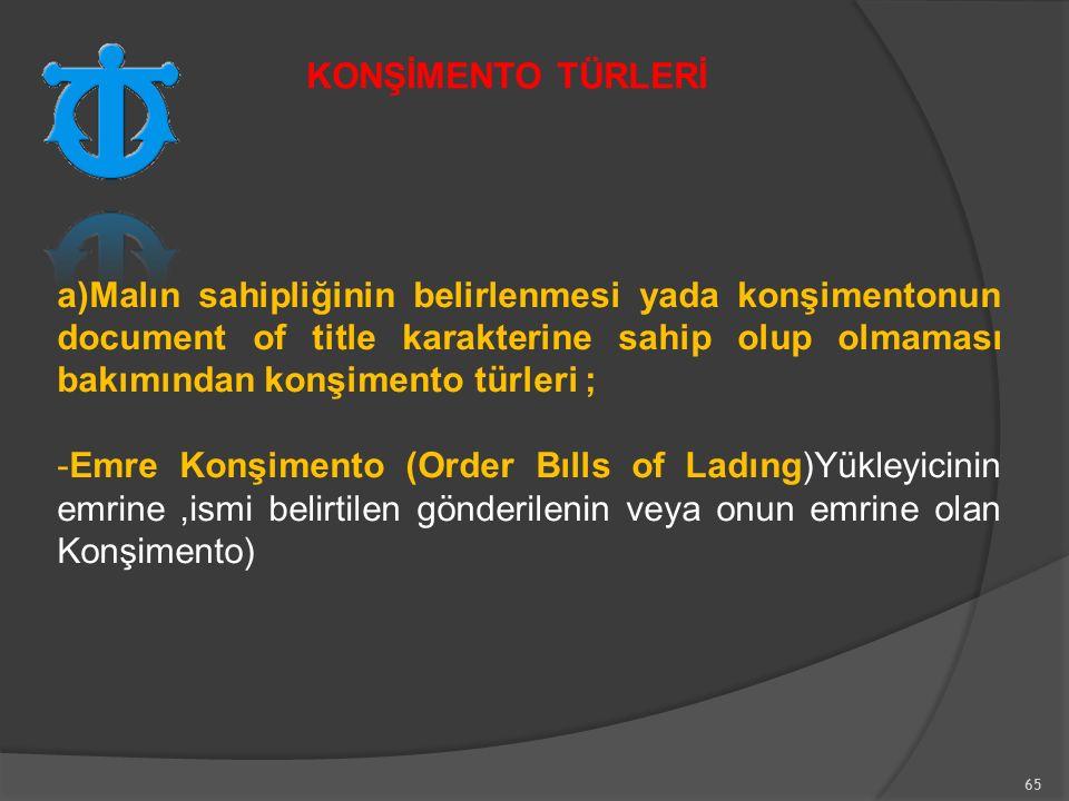 65 a)Malın sahipliğinin belirlenmesi yada konşimentonun document of title karakterine sahip olup olmaması bakımından konşimento türleri ; -Emre Konşimento (Order Bılls of Ladıng)Yükleyicinin emrine,ismi belirtilen gönderilenin veya onun emrine olan Konşimento) KONŞİMENTO TÜRLERİ