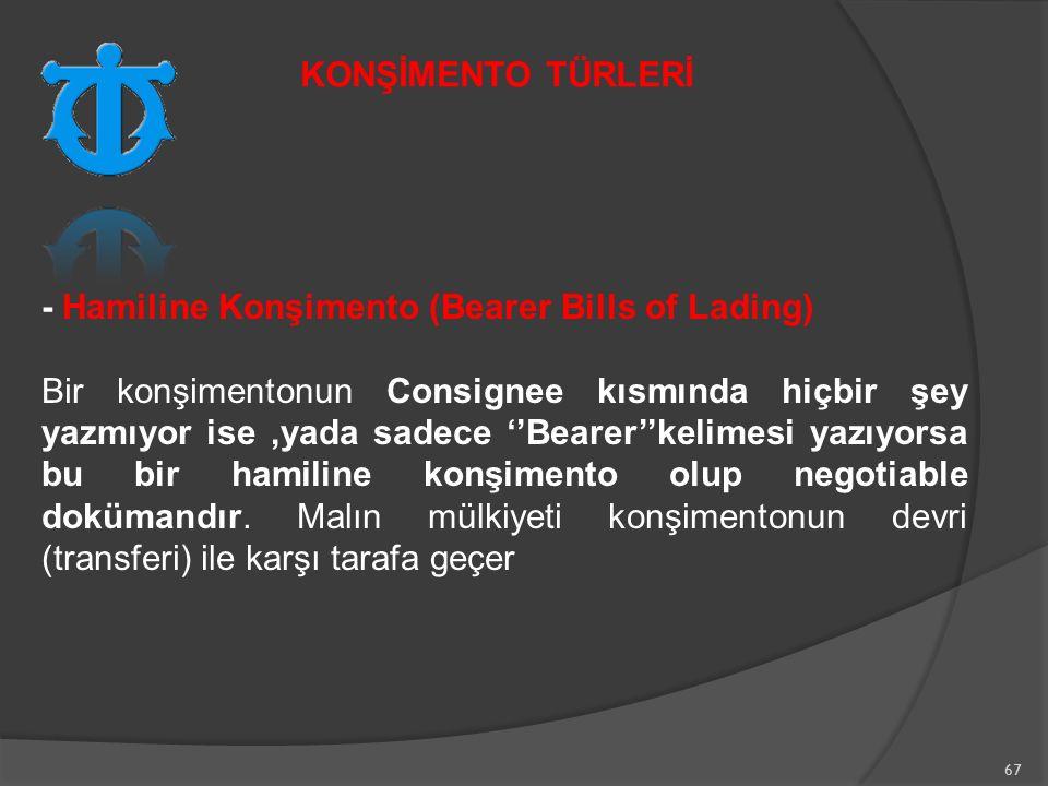 67 - Hamiline Konşimento (Bearer Bills of Lading) Bir konşimentonun Consignee kısmında hiçbir şey yazmıyor ise,yada sadece ''Bearer''kelimesi yazıyorsa bu bir hamiline konşimento olup negotiable dokümandır.