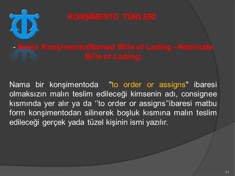 71 - Nama Konşimento(Named Bills of Lading –Nominate Bills of Lading) Nama bir konşimentoda to order or assigns ibaresi olmaksızın malın teslim edileceği kimsenin adı, consignee kısmında yer alır ya da ''to order or assigns''ibaresi matbu form konşimentodan silinerek boşluk kısmına malın teslim edileceği gerçek yada tüzel kişinin ismi yazılır.