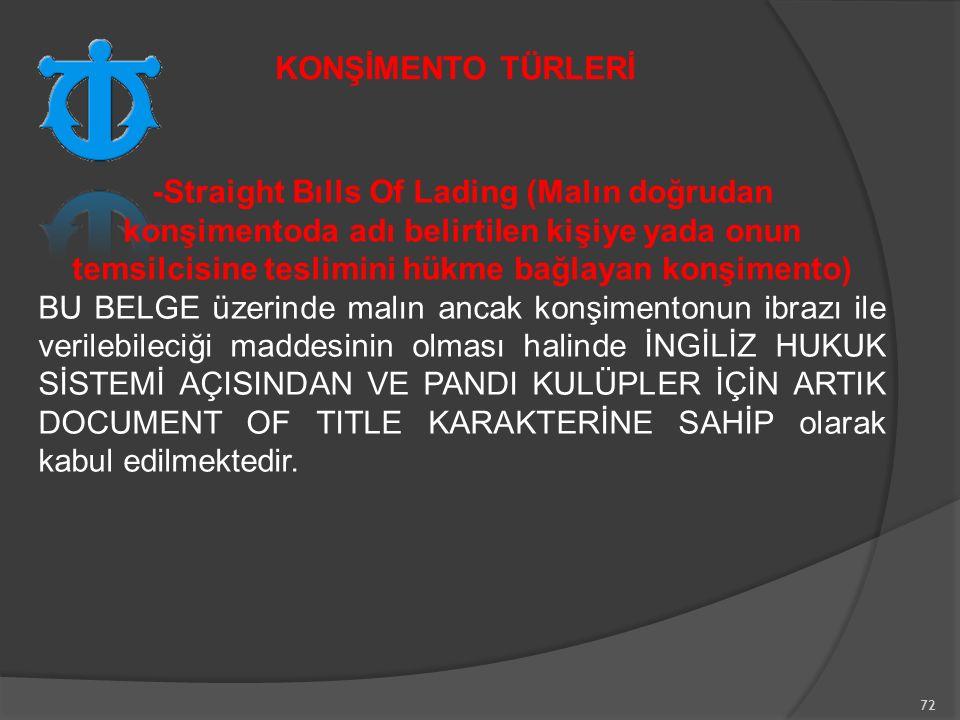 72 -Straight Bılls Of Lading (Malın doğrudan konşimentoda adı belirtilen kişiye yada onun temsilcisine teslimini hükme bağlayan konşimento) BU BELGE üzerinde malın ancak konşimentonun ibrazı ile verilebileciği maddesinin olması halinde İNGİLİZ HUKUK SİSTEMİ AÇISINDAN VE PANDI KULÜPLER İÇİN ARTIK DOCUMENT OF TITLE KARAKTERİNE SAHİP olarak kabul edilmektedir.